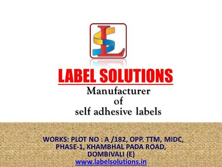 LABEL SOLUTIONS Manufacturerof self adhesive labels WORKS: PLOT NO : A /182, OPP. TTM, MIDC, PHASE-1, KHAMBHAL PADA ROAD, DOMBIVALI (E) www.labelsolutions.in.