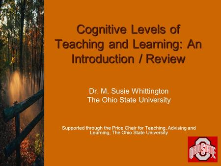 Cognitive Levels of Teaching and Learning: An Introduction / Review Dr. M. Susie Whittington The Ohio State University Supported through the Price Chair.