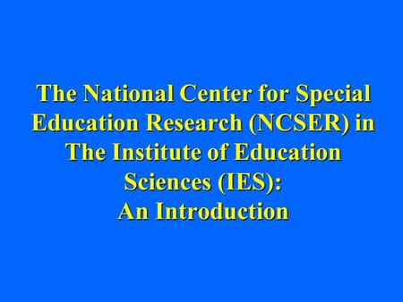 The National Center for Special Education Research (NCSER) in The Institute of Education Sciences (IES): An Introduction.