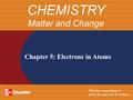 Chapter 5: Electrons in Atoms CHEMISTRY Matter and Change.