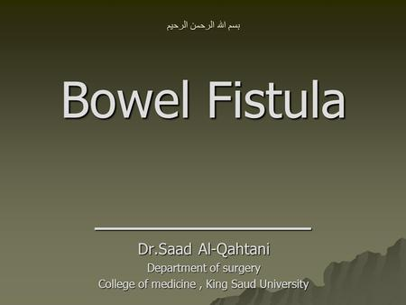 بسم الله الرحمن الرحيم Bowel Fistula ــــــــــــــــــــــــــــــــــ Dr.Saad Al-Qahtani Department of surgery College of medicine, King Saud University.
