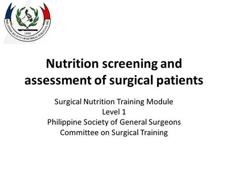 Nutrition screening and assessment of surgical patients Surgical Nutrition Training Module Level 1 Philippine Society of General Surgeons Committee on.