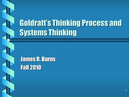 1 Goldratt's Thinking Process and Systems Thinking James R. Burns Fall 2010.