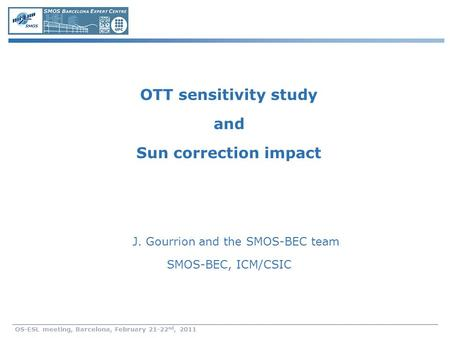 OS-ESL meeting, Barcelona, February 21-22 nd, 2011 OTT sensitivity study and Sun correction impact J. Gourrion and the SMOS-BEC team SMOS-BEC, ICM/CSIC.