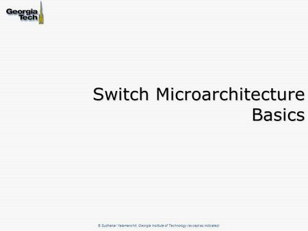 © Sudhakar Yalamanchili, Georgia Institute of Technology (except as indicated) Switch Microarchitecture Basics.