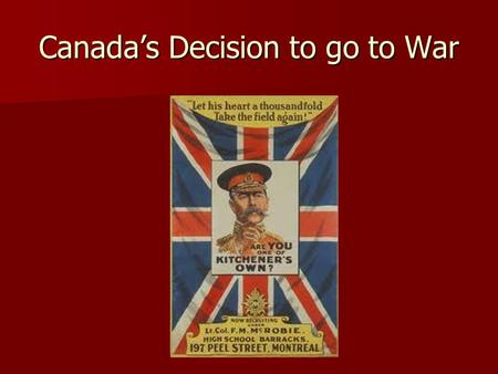 Canada's Decision to go to War. What a declaration of war meant for Canada A declaration of war for Britain = a declaration of war for Canada A declaration.