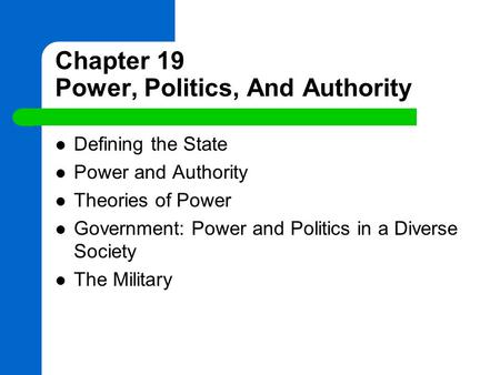 Chapter 19 Power, Politics, And Authority Defining the State Power and Authority Theories of Power Government: Power and Politics in a Diverse Society.