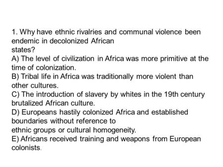 1. Why have ethnic rivalries and communal violence been endemic in decolonized African states? A) The level of civilization in Africa was more primitive.