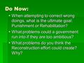 Do Now:  When attempting to correct wrong doings, what is the ultimate goal: Punishment or Rehabilitation?  What problems could a government run into.