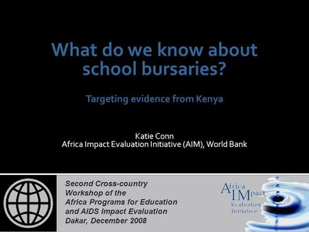 Second Cross-country Workshop of the Africa Programs for Education and AIDS Impact Evaluation Dakar, December 2008 What do we know about school bursaries?