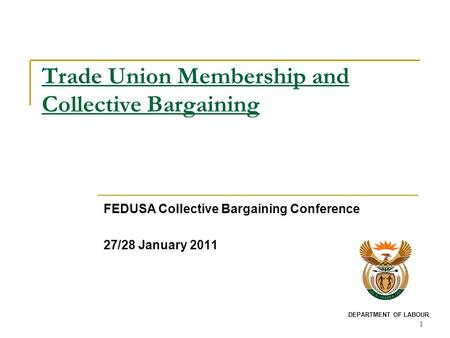 1 Trade Union Membership and Collective Bargaining FEDUSA Collective Bargaining Conference 27/28 January 2011 DEPARTMENT OF LABOUR.