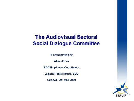 The Audiovisual Sectoral Social Dialogue Committee A presentation by Allan Jones SDC Employers Coordinator Legal & Public Affairs, EBU Geneva, 29 th May.