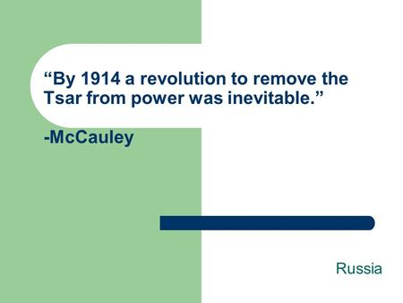 """By 1914 a revolution to remove the Tsar from power was inevitable."" -McCauley Russia."
