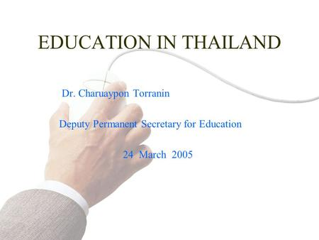 EDUCATION IN THAILAND Dr. Charuaypon Torranin Deputy Permanent Secretary for Education 24 March 2005.