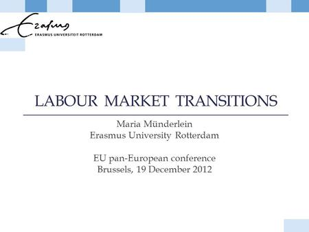 LABOUR MARKET TRANSITIONS Maria Münderlein Erasmus University Rotterdam EU pan-European conference Brussels, 19 December 2012.