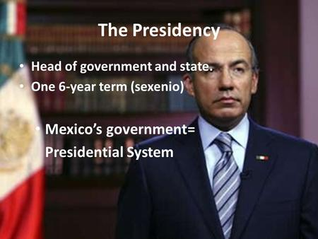 The Presidency Head of government and state. One 6-year term (sexenio) Mexico's government= Presidential System.