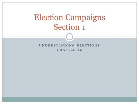 UNDERSTANDING ELECTIONS CHAPTER 12 Election Campaigns Section 1.