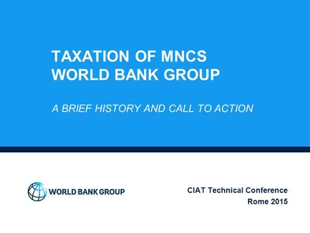 TAXATION OF MNCS WORLD BANK GROUP A BRIEF HISTORY AND CALL TO ACTION CIAT Technical Conference Rome 2015.