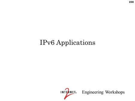 "Engineering Workshops 230 IPv6 Applications. Engineering Workshops 231 Security Considerations Sit down and think, ""What do I do for IPv4?"" –Go through."