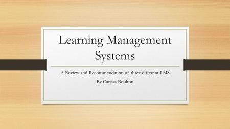 Learning Management Systems A Review and Recommendation of three different LMS By Carissa Boulton.