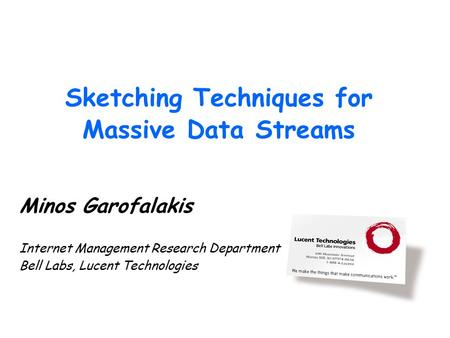Sketching Techniques for Massive Data Streams Minos Garofalakis Internet Management Research Department Bell Labs, Lucent Technologies.