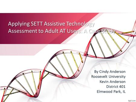 Applying SETT Assistive Technology Assessment to Adult AT Users: A Case Study By Cindy Anderson Roosevelt University Kevin Anderson District 401 Elmwood.