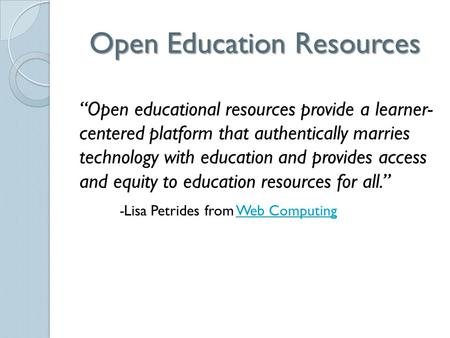 "Open Education Resources ""Open educational resources provide a learner- centered platform that authentically marries technology with education and provides."