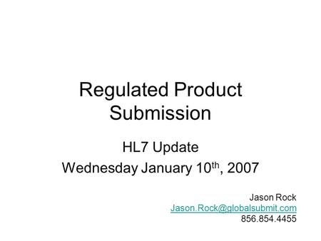 Regulated Product Submission HL7 Update Wednesday January 10 th, 2007 Jason Rock 856.854.4455