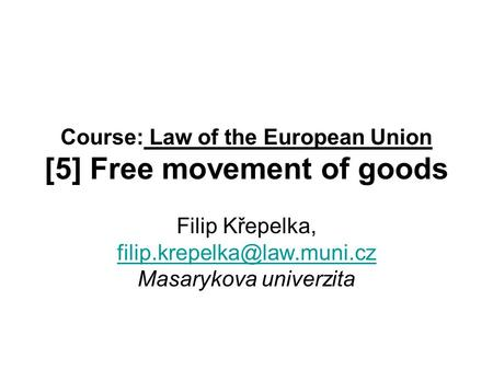 Course: Law of the European Union [5] Free movement of goods Filip Křepelka, Masarykova univerzita