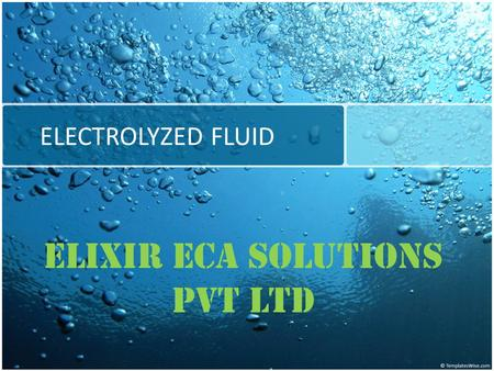 ELECTROLYZED FLUID ELIXIR ECA SOLUTIONS PVT LTD. The Technology Electro Chemical Activation (ECA) is the process used to generate liquid biocides known.