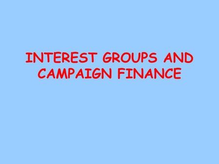 INTEREST GROUPS AND CAMPAIGN FINANCE Interest Groups *A group of people who share common goals and organize to influence government. *Usually concerned.
