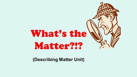 What's the Matter?!? (Describing Matter Unit). What does our standard say? Students will examine the scientific view of the nature of matter. We will.