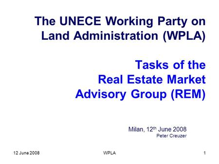 12 June 2008WPLA1 The UNECE Working Party on Land Administration (WPLA) Tasks of the Real Estate Market Advisory Group (REM) Milan, 12 th June 2008 Peter.