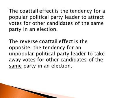 The coattail effect is the tendency for a popular political party leader to attract votes for other candidates of the same party in an election. The reverse.