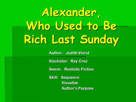 Alexander, Who Used to Be Rich Last Sunday Author: Judith Viorst Illustrator: Ray Cruz Genre: Realistic Fiction Skill: Sequence Visualize Visualize Author's.