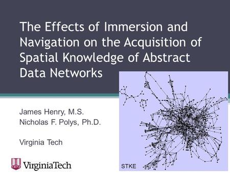 The Effects of Immersion and Navigation on the Acquisition of Spatial Knowledge of Abstract Data Networks James Henry, M.S. Nicholas F. Polys, Ph.D. Virginia.