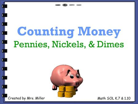 Counting Money Pennies, Nickels, & Dimes Created by Mrs. Miller Math SOL K.7 & 1.10.