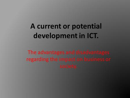 A current or potential development in ICT. The advantages and disadvantages regarding the impact on business or society.