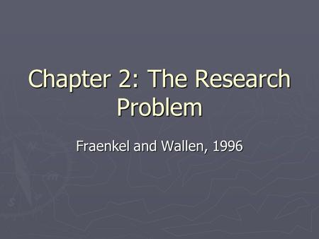 Chapter 2: The Research Problem Fraenkel and Wallen, 1996.