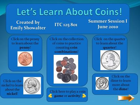 Click on the penny to learn about the penny! Click on the quarter to learn about the quarter! Click on the nickel to learn about the nickel! Click on.
