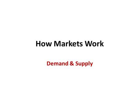 How Markets Work Demand & Supply. Introduction Economics is about choices that people make to face scarcity and how those choices are affected by incentives.