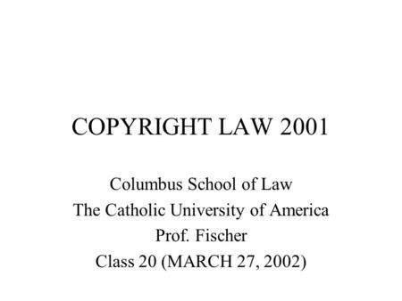 COPYRIGHT LAW 2001 Columbus School of Law The Catholic University of America Prof. Fischer Class 20 (MARCH 27, 2002)
