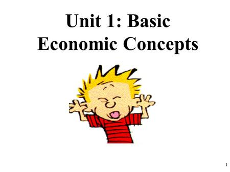 Unit 1: Basic Economic Concepts 1. Society has unlimited wants but unlimited resources The Economizing Problem… Scarcity WE HAVE A PROBLEM!! 2.