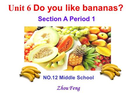 Unit 6 Do you like bananas? Section A Period 1 NO.12 Middle School Zhou Feng.