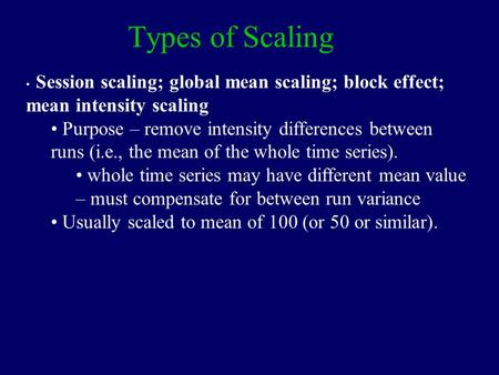 Types of Scaling Session scaling; global mean scaling; block effect; mean intensity scaling Purpose – remove intensity differences between runs (i.e.,