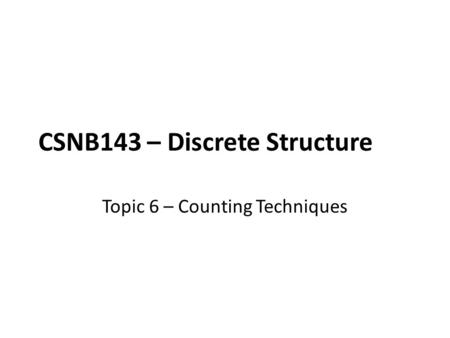 CSNB143 – Discrete Structure Topic 6 – Counting Techniques.