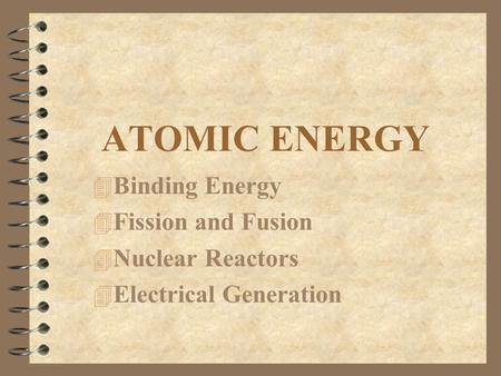 ATOMIC ENERGY 4 Binding Energy 4 Fission and Fusion 4 Nuclear Reactors 4 Electrical Generation.