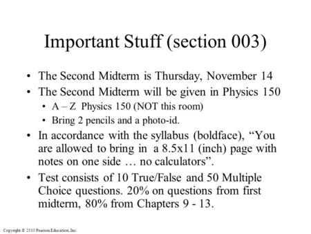 Copyright © 2010 Pearson Education, Inc. Important Stuff (section 003) The Second Midterm is Thursday, November 14 The Second Midterm will be given in.