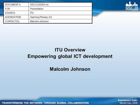 ITU Overview Empowering global ICT development Malcolm Johnson DOCUMENT #:GSC13-XXXX-nn FOR:Presentation SOURCE:ITU AGENDA ITEM:Opening Plenary, 4.6 CONTACT(S):Malcolm.