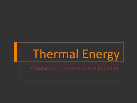Thermal Energy Conduction, Convection and Radiation.